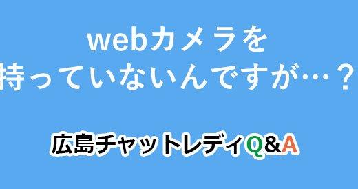 webカメラを持っていないんですが…?|広島チャットレディQ&A