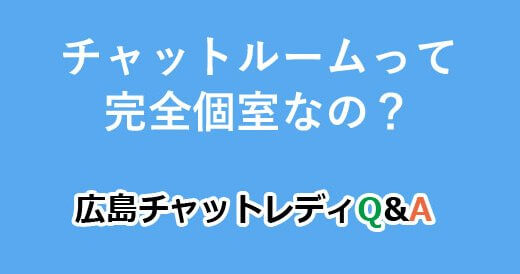 チャットルームって完全個室なの?|広島チャットレディQ&A