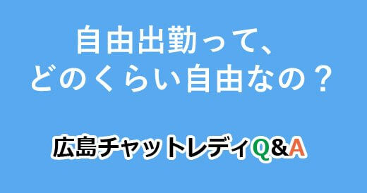 自由出勤って、どのくらい自由なの?|広島チャットレディQ&A