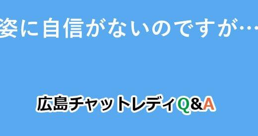 容姿に自信がないのですが…?|広島チャットレディQ&A