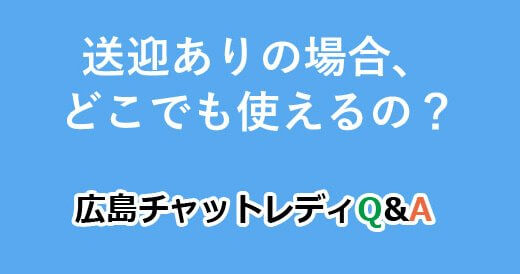 送迎ありの場合、どこでも使えるの?|広島チャットレディQ&A