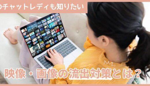 広島のチャットレディも知りたい、映像・画像の流出対策とは?